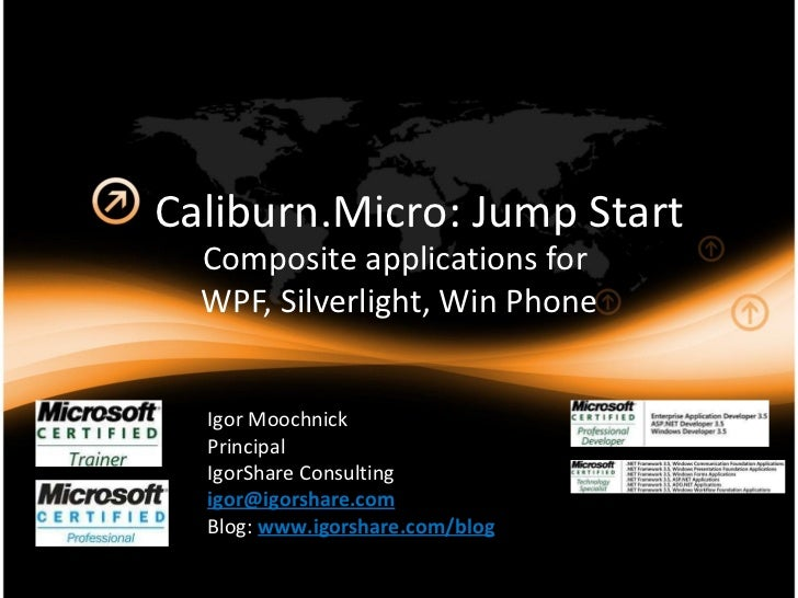 Caliburn.Micro: Jump Start Composite applications for  WPF, Silverlight, Win Phone Igor Moochnick Principal IgorShare Cons...