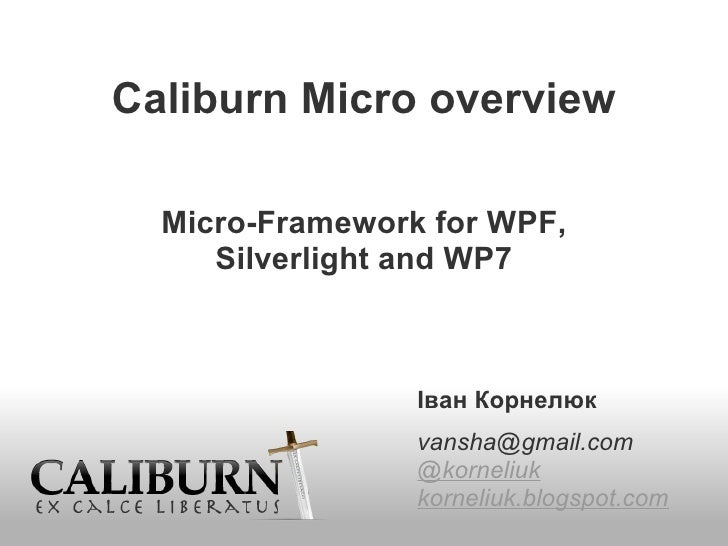 Caliburn Micro overview Micro-Framework for WPF, Silverlight and WP7   Іван Корнелюк    [email_address]   @korneliuk ...