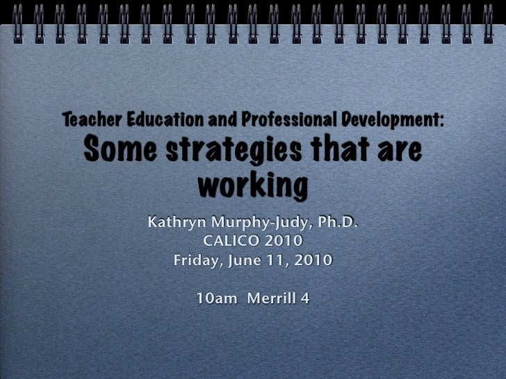 Teacher Education and Professional Development:   Some strategies that are          working           Kathryn Murphy-Judy,...