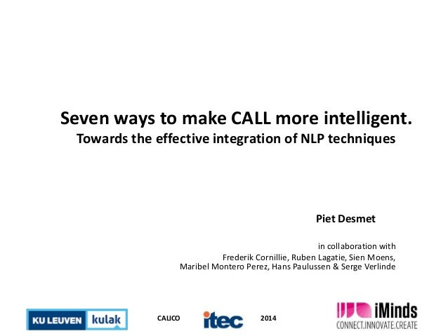 CALICO 2014 Seven ways to make CALL more intelligent. Towards the effective integration of NLP techniques Piet Desmet in c...