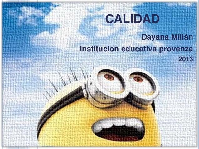 CALIDAD CALIDAD  Dayana Millán  Institucion educativa provenza 2013