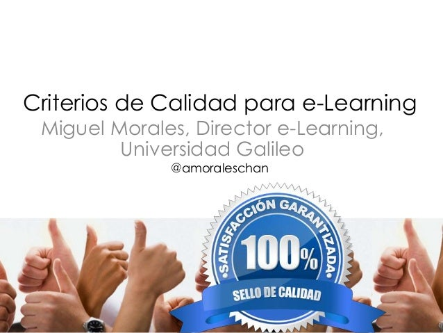 Criterios de Calidad para e-Learning  Miguel Morales, Director e-Learning,  Universidad Galileo  @amoraleschan
