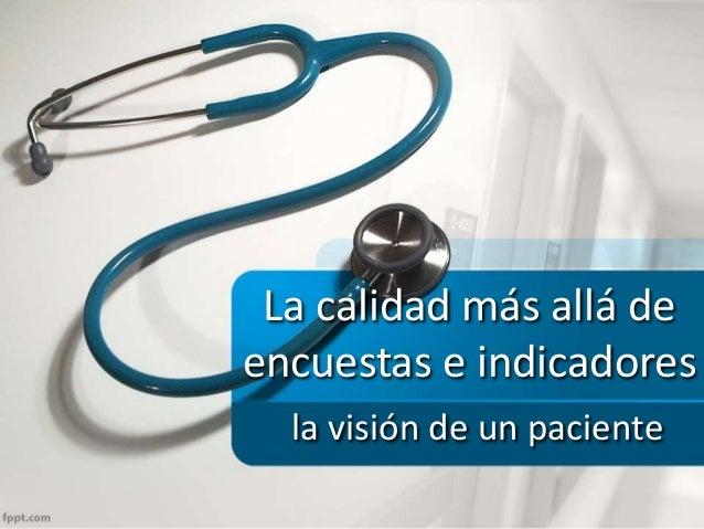 La calidad más allá de encuestas e indicadores la visión de un paciente