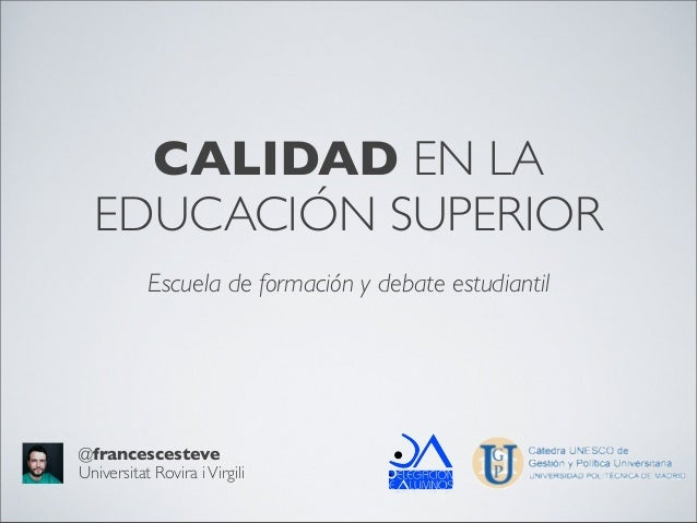 CALIDAD EN LAEDUCACIÓN SUPERIOREscuela de formación y debate estudiantil@francescesteveUniversitat Rovira iVirgili