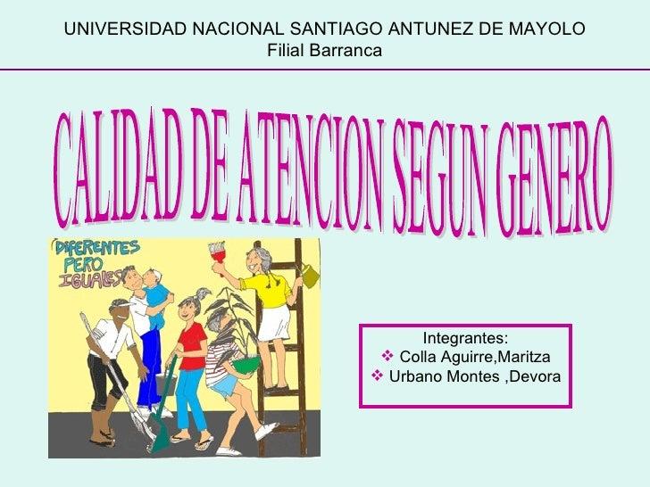 UNIVERSIDAD NACIONAL SANTIAGO ANTUNEZ DE MAYOLO Filial Barranca CALIDAD DE ATENCION SEGUN GENERO <ul><li>Integrantes: </li...