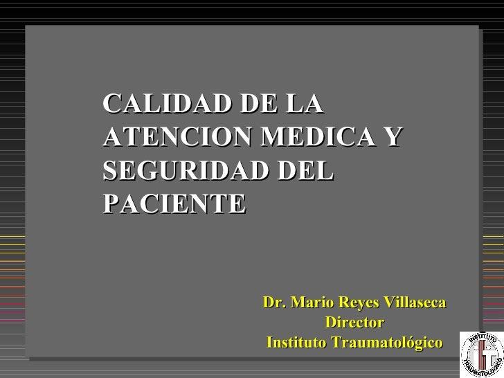CALIDAD DE LA ATENCION MEDICA Y SEGURIDAD DEL PACIENTE Dr. Mario Reyes Villaseca Director Instituto Traumatológico