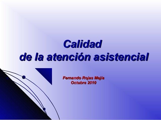 CalidadCalidad de la atención asistencialde la atención asistencial Fernando Rojas MejíaFernando Rojas Mejía Octubre 2010O...