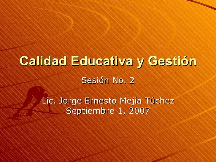 Calidad Educativa y Gestión  Sesión No. 2 Lic. Jorge Ernesto Mejía Túchez Septiembre 1, 2007