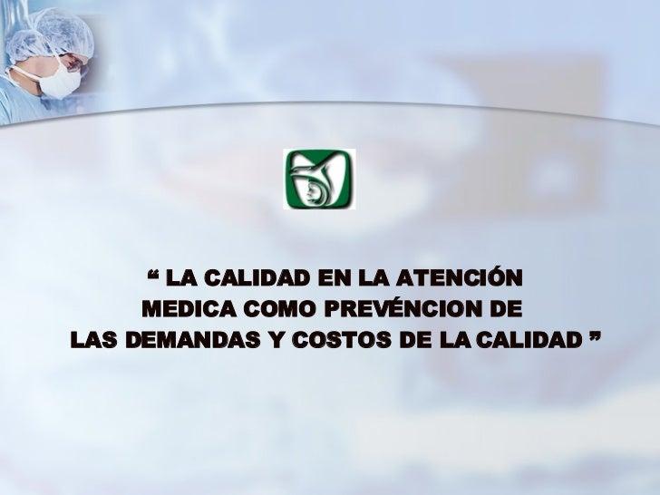 """""""  LA CALIDAD EN LA ATENCIÓN  MEDICA COMO PREVÉN CI ON DE  LAS DEMANDAS Y COSTOS DE LA CALIDAD """""""