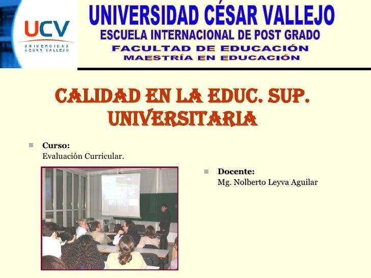 CALIDAD EN LA EDUC. SUP. UNIVERSITARIA UNIVERSIDAD CÉSAR VALLEJO ESCUELA INTERNACIONAL DE POST GRADO FACULTAD DE EDUCACIÓN...