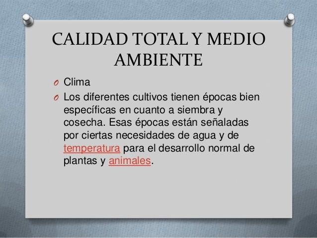 CALIDAD TOTAL Y MEDIOAMBIENTEO ClimaO Los diferentes cultivos tienen épocas bienespecíficas en cuanto a siembra ycosecha. ...