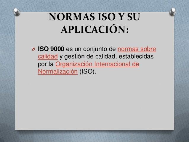 NORMAS ISO Y SUAPLICACIÓN:O ISO 9000 es un conjunto de normas sobrecalidad y gestión de calidad, establecidaspor la Organi...