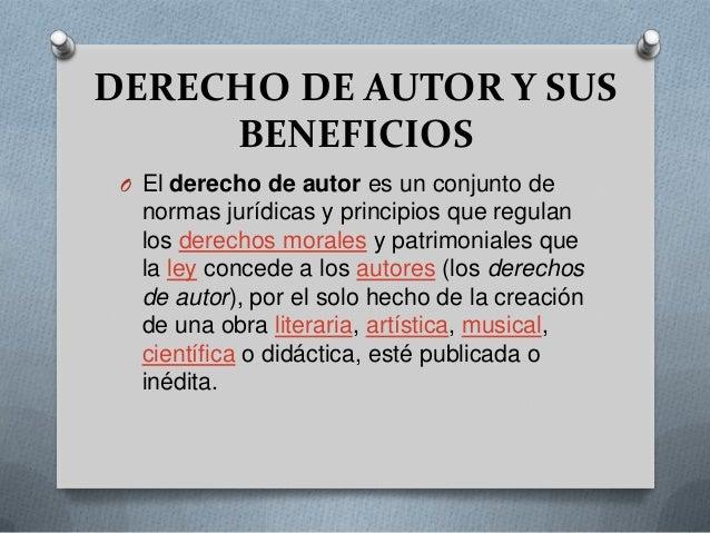 DERECHO DE AUTOR Y SUSBENEFICIOSO El derecho de autor es un conjunto denormas jurídicas y principios que regulanlos derech...