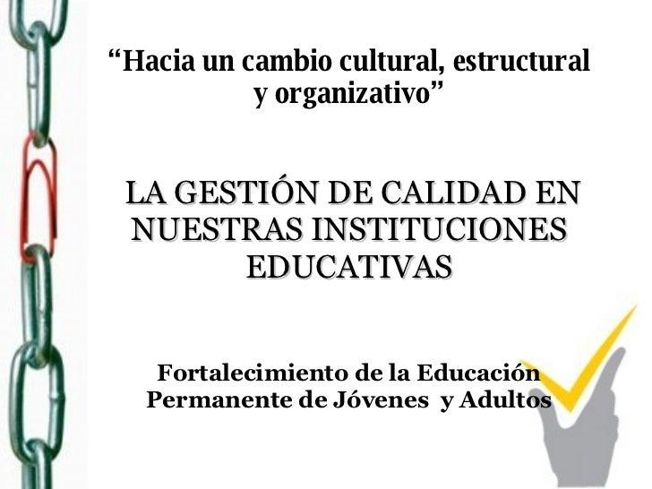 """"""" Hacia un cambio cultural, estructural y organizativo""""   LA GESTIÓN DE CALIDAD EN NUESTRAS INSTITUCIONES EDUCATIVAS Forta..."""
