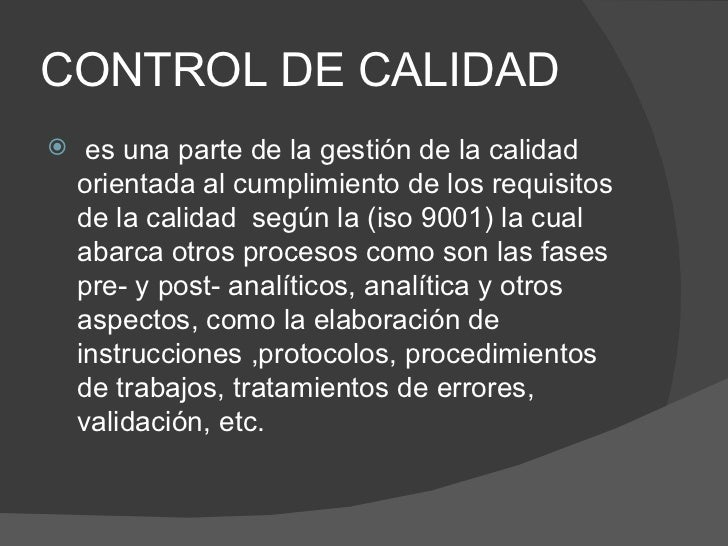 CONTROL DE CALIDAD <ul><li>es una parte de la gestión de la calidad orientada al cumplimiento de los requisitos de la cali...