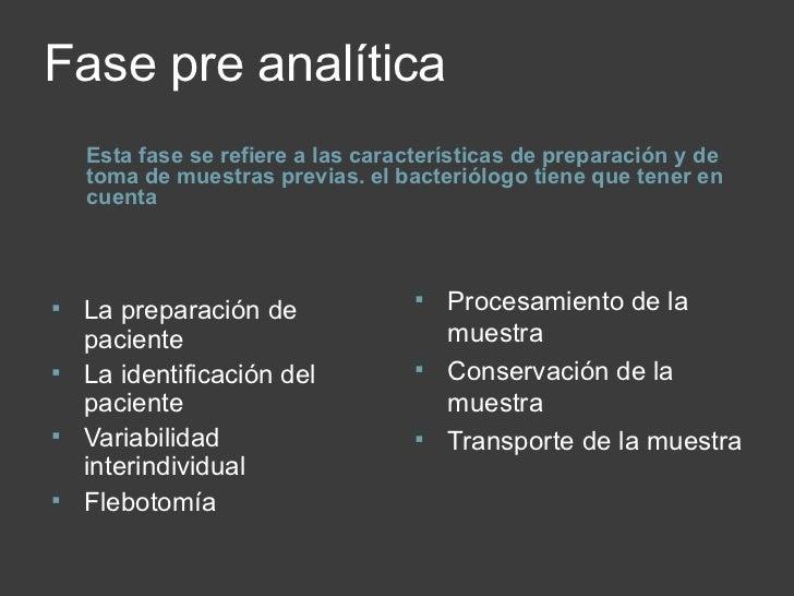 Fase pre analítica <ul><li>Esta fase se refiere a las características de preparación y de toma de muestras previas. el bac...