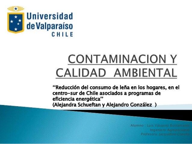 Alumno : Luis Vásquez Bustamante Ingeniero Agropecuario Profesora: Jacqueline Concha ''Reducción del consumo de leña en lo...