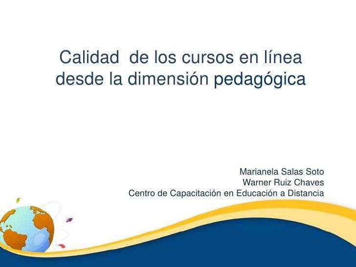 Calidad  de los cursos en línea      desde la dimensión pedagógica<br />Marianela Salas Soto<br />Warner Ruiz Chaves<br />...