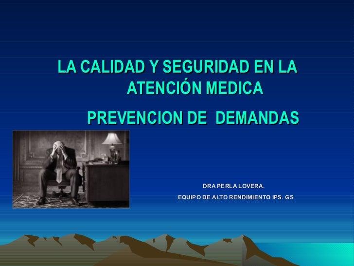 LA CALIDAD Y SEGURIDAD EN LA ATENCIÓN MEDICA  PREVENCION DE  DEMANDAS     DRA PERLA LOVERA.   EQUIPO DE ALTO RENDIMIENTO I...