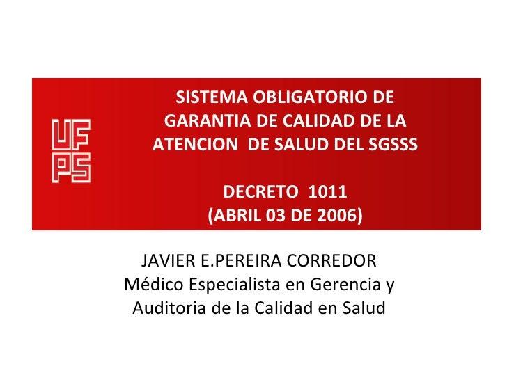 SISTEMA OBLIGATORIO DE    GARANTIA DE CALIDAD DE LA   ATENCION DE SALUD DEL SGSSS            DECRETO 1011          (ABRIL ...