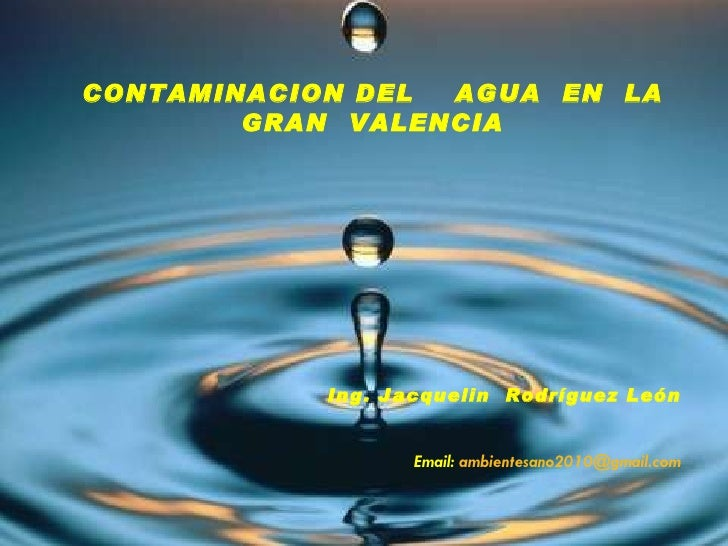 CONTAMINACION DEL  AGUA  EN  LA GRAN  VALENCIA Ing. Jacquelin  Rodríguez León Email:  [email_address]