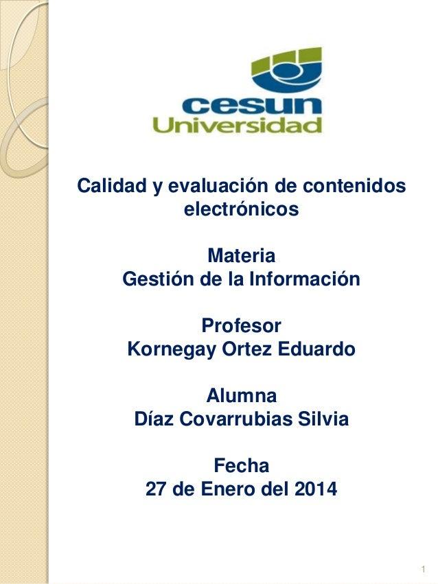 Calidad y evaluación de contenidos electrónicos Materia Gestión de la Información Profesor Kornegay Ortez Eduardo Alumna D...