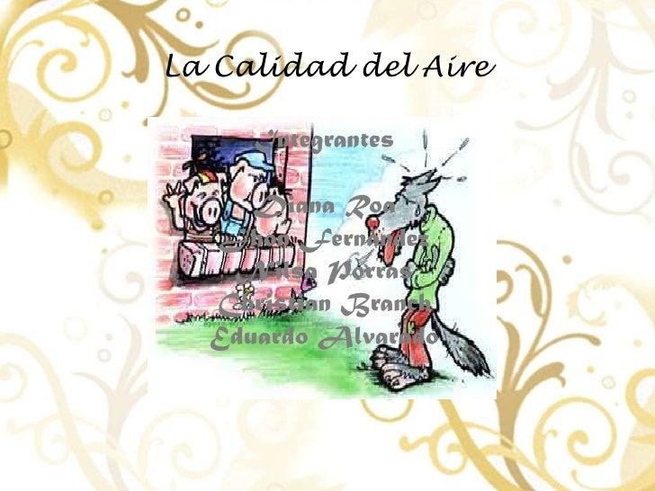 La Calidad del Aire <br />Integrantes <br />Diana Roa<br />Jhon Fernández <br />Nilsa Porras<br />Christian Branch<br />Ed...
