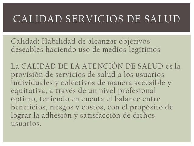 CALIDAD SERVICIOS DE SALUDCalidad: Habilidad de alcanzar objetivosdeseables haciendo uso de medios legítimosLa CALIDAD DE ...