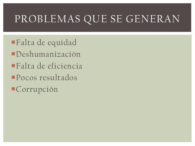 PROBLEMAS QUE SE GENERANFalta de equidadDeshumanizaciónFalta de eficienciaPocos resultadosCorrupción