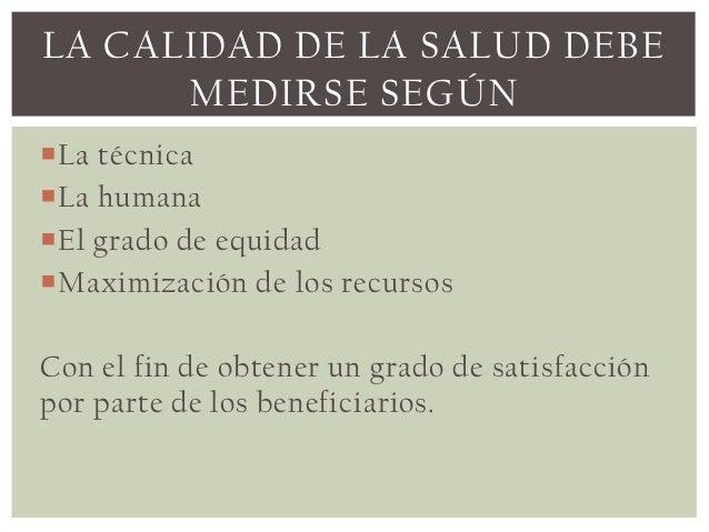 LA CALIDAD DE LA SALUD DEBE      MEDIRSE SEGÚNLa técnicaLa humanaEl grado de equidadMaximización de los recursosCon el...
