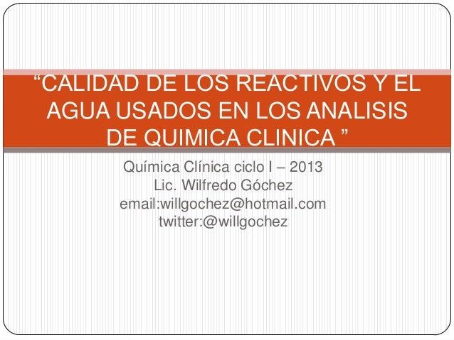 """""""CALIDAD DE LOS REACTIVOS Y EL AGUA USADOS EN LOS ANALISIS DE QUIMICA CLINICA """" Química Clínica ciclo I – 2013 Lic. Wilfre..."""