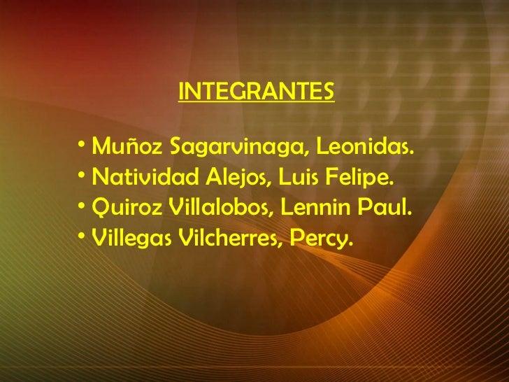 <ul><li>INTEGRANTES </li></ul><ul><li>Muñoz Sagarvinaga, Leonidas. </li></ul><ul><li>Natividad Alejos, Luis Felipe. </li><...