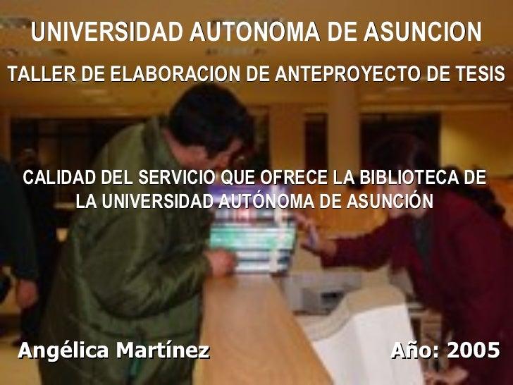 Angélica Martínez   Año: 2005 CALIDAD DEL SERVICIO QUE OFRECE LA BIBLIOTECA DE LA UNIVERSIDAD AUTÓNOMA DE ASUNCIÓN UNIVERS...
