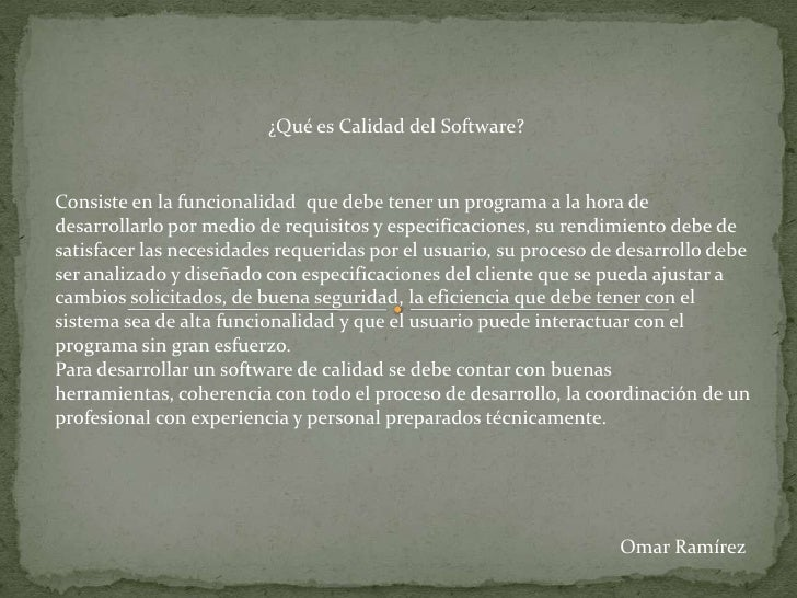 ¿Qué es Calidad del Software?<br />Consiste en la funcionalidad  que debe tener un programa a la hora de desarrollarlo por...