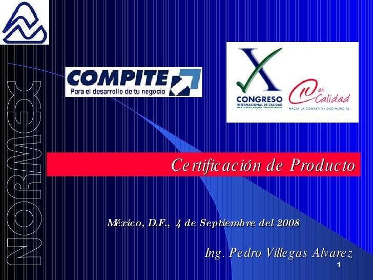 Certificación de Producto México, D.F.,  4 de Septiembre del 2008 Ing. Pedro Villegas Alvarez