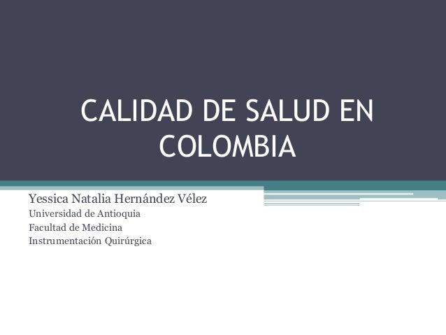 CALIDAD DE SALUD EN               COLOMBIAYessica Natalia Hernández VélezUniversidad de AntioquiaFacultad de MedicinaInstr...