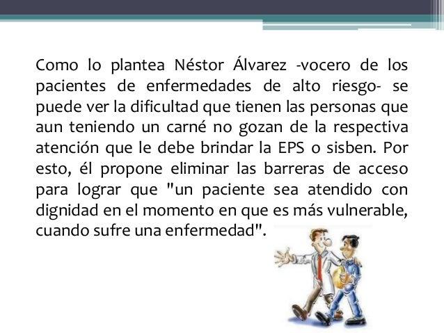 Como lo plantea Néstor Álvarez -vocero de lospacientes de enfermedades de alto riesgo- sepuede ver la dificultad que tiene...