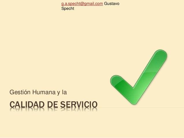g.a.specht@gmail.com Gustavo Specht CALIDAD DE SERVICIO Gestión Humana y la