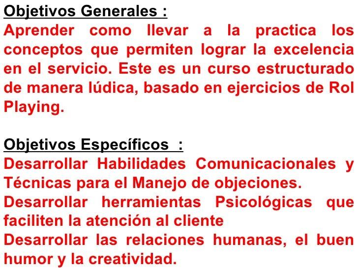 Objetivos Generales :   Aprender como llevar a la practica los conceptos que permiten lograr la excelencia en el servicio....