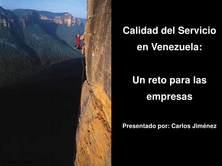 Calidad del Servicio         en Venezuela:          Un reto para las            empresas      Presentado por: Carlos Jimén...