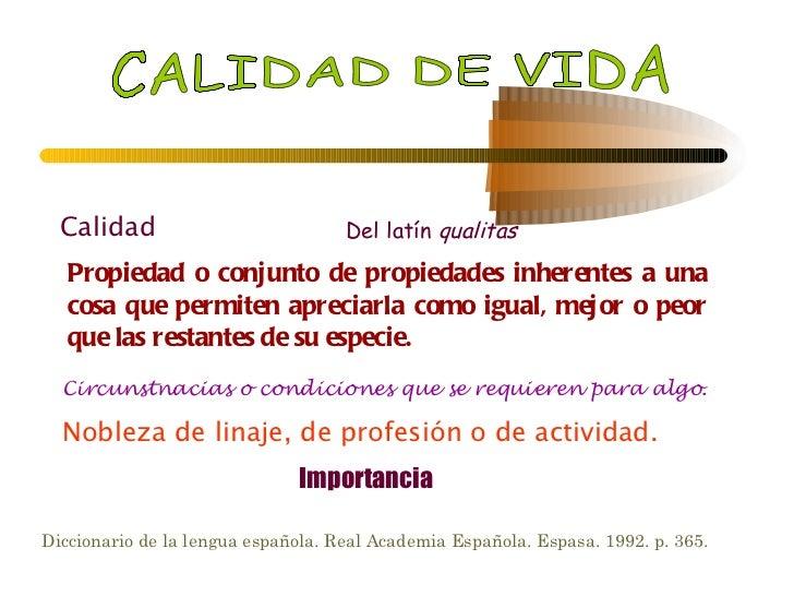 CALIDAD DE VIDA Calidad Del latín  qualitas Propiedad o conjunto de propiedades inherentes a una cosa que permiten aprecia...