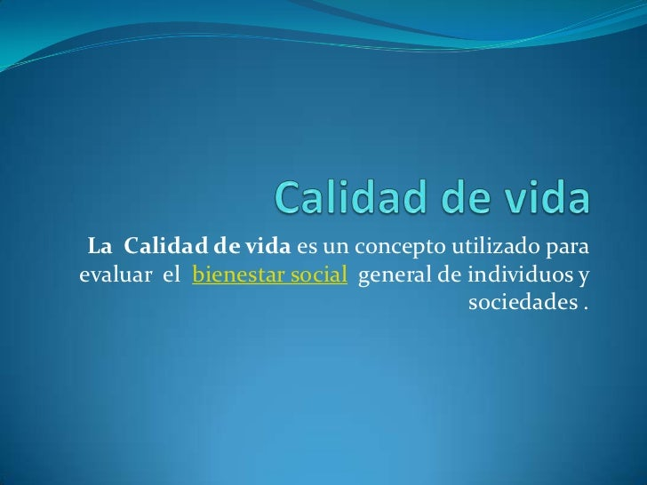 La Calidad de vida es un concepto utilizado paraevaluar el bienestar social general de individuos y                       ...