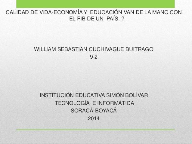 CALIDAD DE VIDA-ECONOMÍA Y EDUCACIÓN VAN DE LA MANO CON EL PIB DE UN PAÍS. ? WILLIAM SEBASTIAN CUCHIVAGUE BUITRAGO 9-2 INS...
