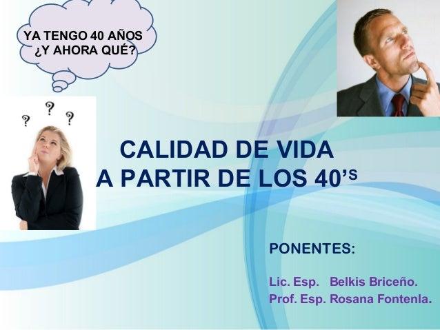 PONENTES:  Lic. Esp. Belkis Briceño.  Prof. Esp. Rosana Fontenla.  YA TENGO 40 AÑOS  ¿Y AHORA QUÉ?  CALIDAD DE VIDA  A PAR...