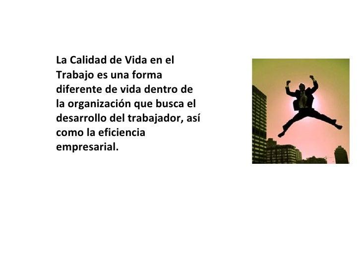 La Calidad de Vida en elTrabajo es una formadiferente de vida dentro dela organización que busca eldesarrollo del trabajad...