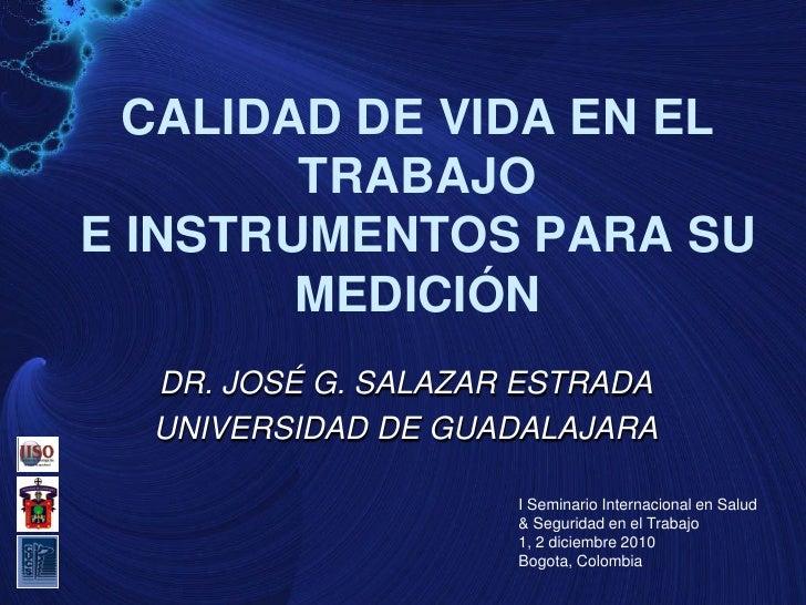 CALIDAD DE VIDA EN EL        TRABAJOE INSTRUMENTOS PARA SU        MEDICIÓN  DR. JOSÉ G. SALAZAR ESTRADA  UNIVERSIDAD DE GU...