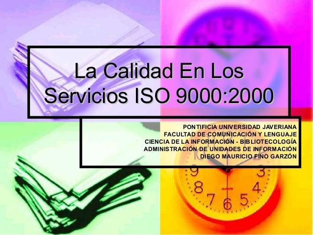 La Calidad En Los Servicios ISO 9000:2000 PONTIFICIA UNIVERSIDAD JAVERIANA FACULTAD DE COMUNICACIÓN Y LENGUAJE CIENCIA DE ...