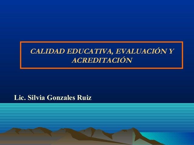 CALIDAD EDUCATIVA, EVALUACIÓN Y ACREDITACIÓN Lic. Silvia Gonzales Ruiz