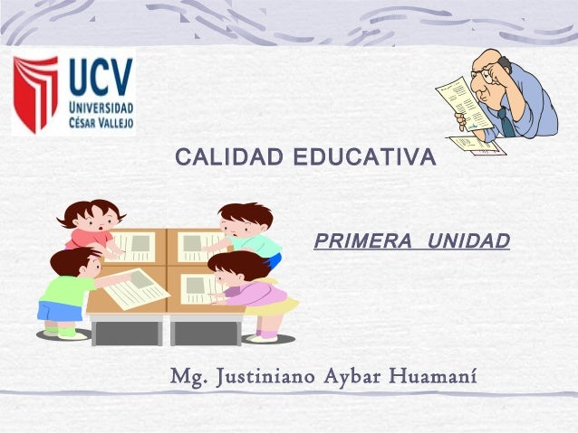 CALIDAD EDUCATIVA PRIMERA UNIDAD Mg. Justiniano Aybar Huamaní