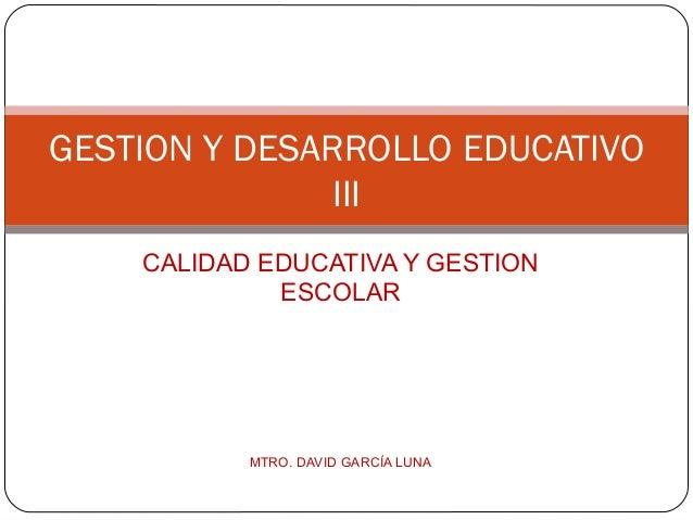 GESTION Y DESARROLLO EDUCATIVO              III    CALIDAD EDUCATIVA Y GESTION             ESCOLAR           MTRO. DAVID G...